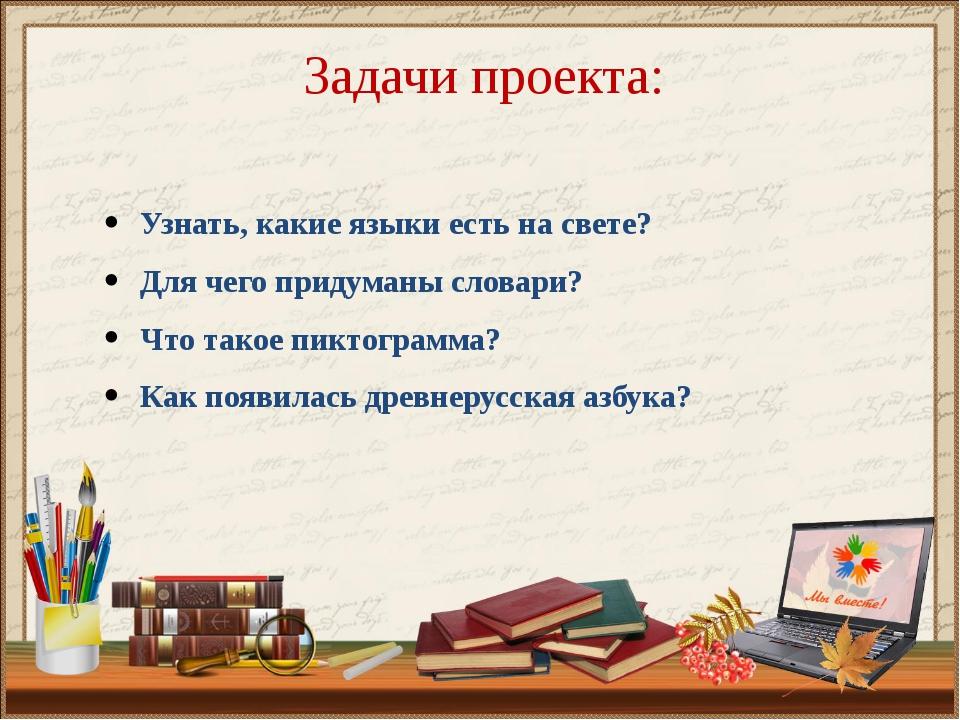 Задачи проекта: Узнать, какие языки есть на свете? Для чего придуманы словари...