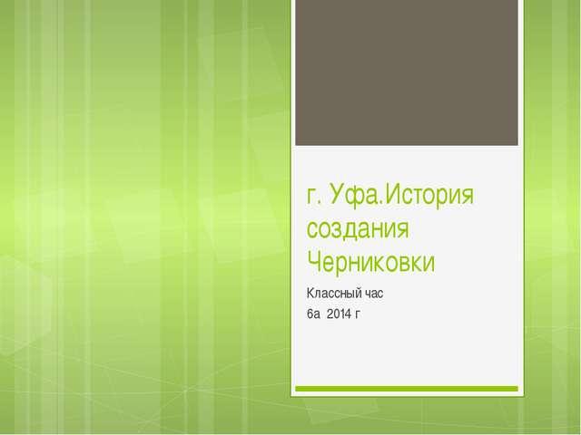 г. Уфа.История создания Черниковки Классный час 6а 2014 г