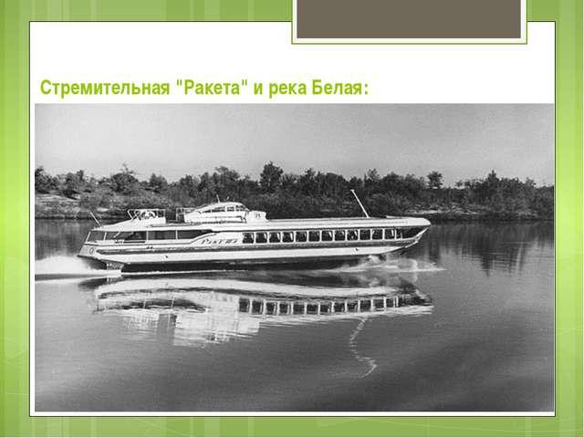 """Стремительная """"Ракета"""" и река Белая:"""
