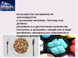 Большинство витаминов не синтезируются в организме человека. Поэтому они долж