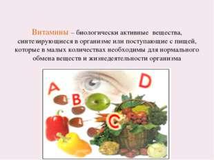 Витамины – биологически активные вещества, синтезирующиеся в организме или по