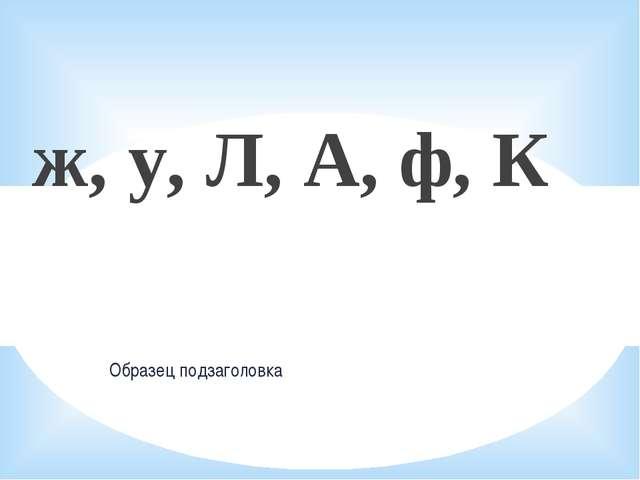 ж, у, Л, А, ф, К Образец подзаголовка