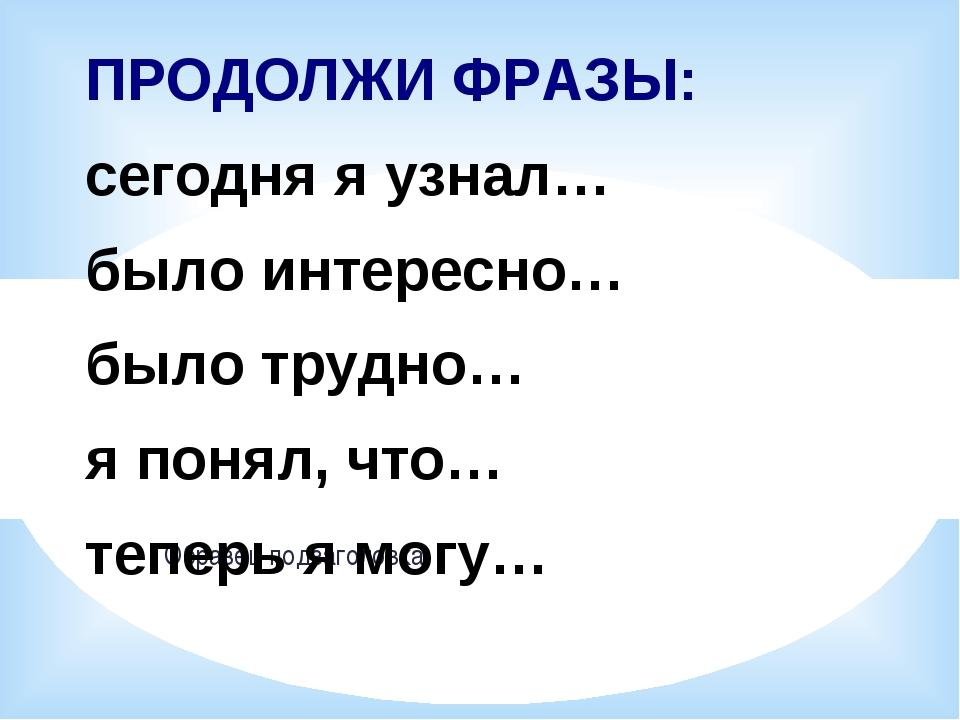 ПРОДОЛЖИ ФРАЗЫ: сегодня я узнал… было интересно… было трудно… я понял, что…...