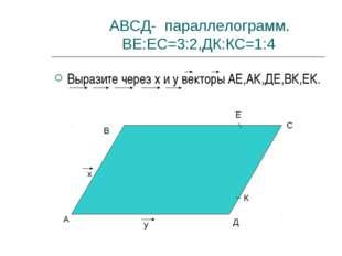 АВСД- параллелограмм. ВЕ:ЕС=3:2,ДК:КС=1:4 Выразите через x и y векторы АЕ,АК