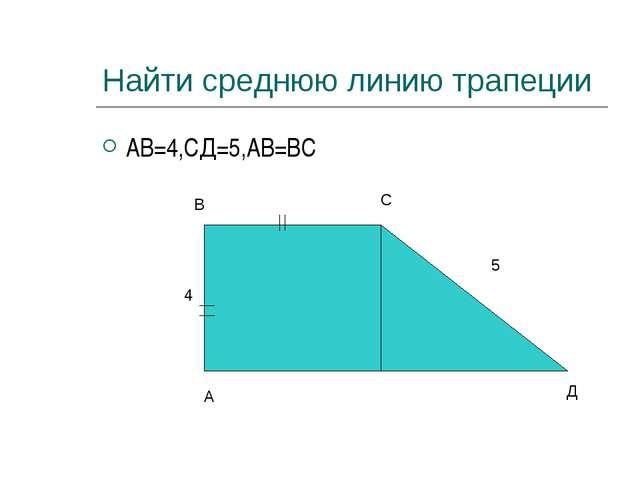 Найти среднюю линию трапеции АВ=4,СД=5,АВ=ВС А В С Д 4 5