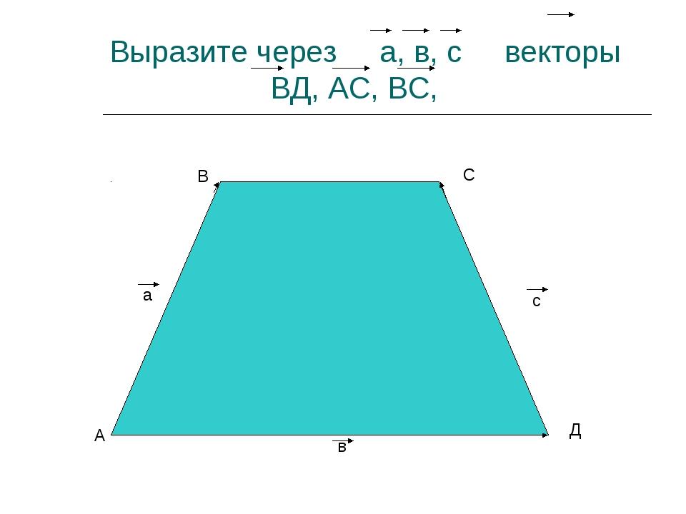 Выразите через а, в, с векторы ВД, АС, ВС, А В С Д а в с