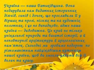 Україна — наша Батьківщина. Вона подарувала нам видатних історичних діячів, с