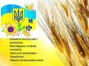 Вишита колоссям і калиною, Вигойдана співом солов'я, Зветься величаво – Украї