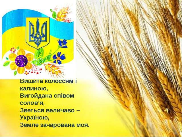 Вишита колоссям і калиною, Вигойдана співом солов'я, Зветься величаво – Украї...