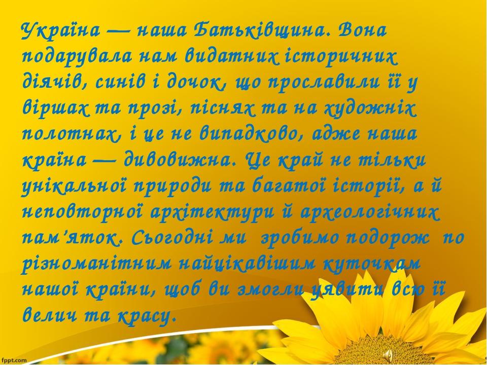 Україна — наша Батьківщина. Вона подарувала нам видатних історичних діячів, с...