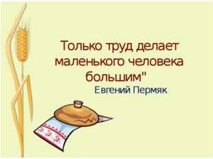 """Только труд делает маленького человека большим"""" Евгений Пермяк"""