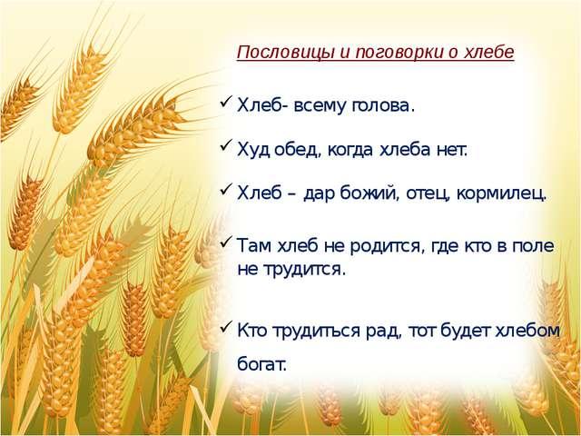 Пословицы и поговорки о хлебе Хлеб- всему голова. Худ обед, когда хлеба нет....