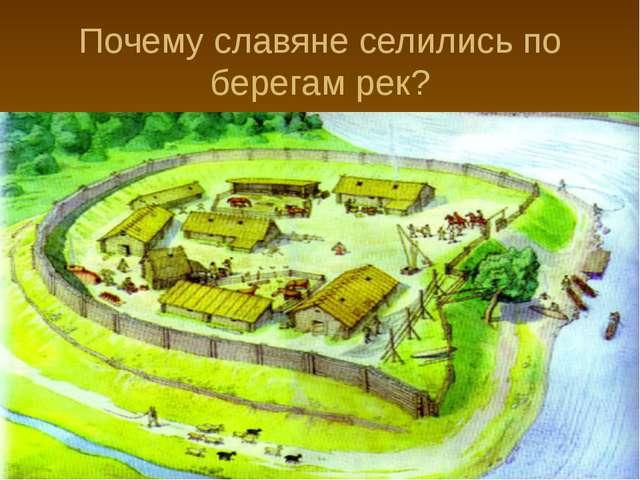 Почему славяне селились по берегам рек?