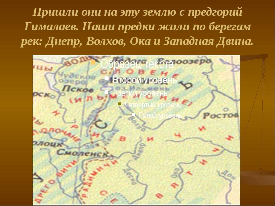 Пришли они на эту землю с предгорий Гималаев. Наши предки жили по берегам рек...