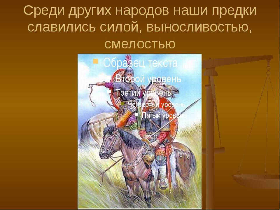 Среди других народов наши предки славились силой, выносливостью, смелостью