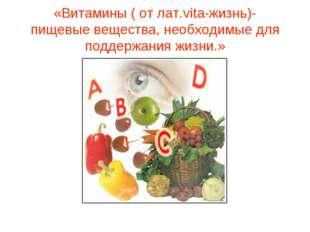 «Витамины ( от лат.vita-жизнь)- пищевые вещества, необходимые для поддержания
