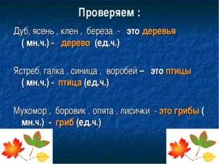 Проверяем : Дуб, ясень , клен , береза - это деревья ( мн.ч.) - дерево (ед.ч.