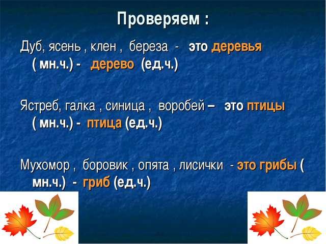 Проверяем : Дуб, ясень , клен , береза - это деревья ( мн.ч.) - дерево (ед.ч....