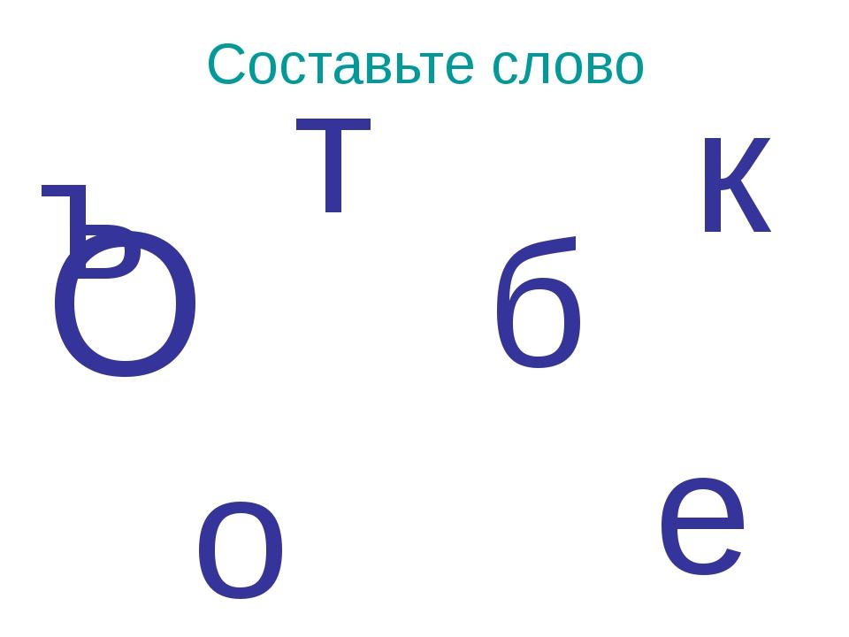 ъ Составьте слово т о б е к О