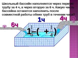 Школьный бассейн наполняется через первую трубу за 4 ч, а через вторую за 6 ч
