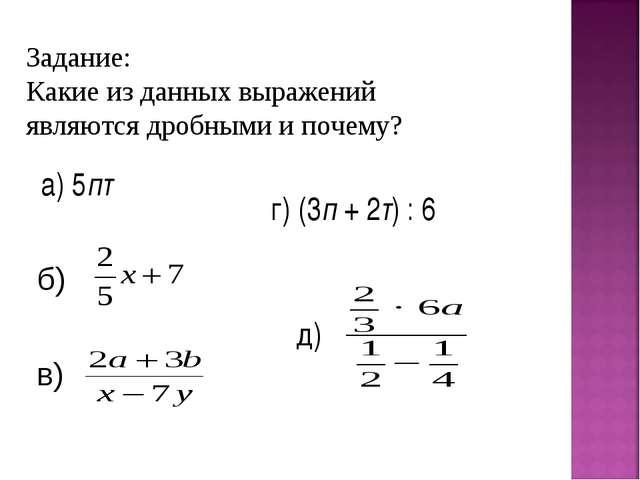Задание: Какие из данных выражений являются дробными и почему? а) 5пт д) г) (...