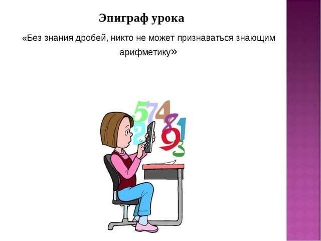 Эпиграф урока «Без знания дробей, никто не может признаваться знающим арифмет...
