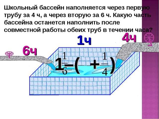 Школьный бассейн наполняется через первую трубу за 4 ч, а через вторую за 6 ч...