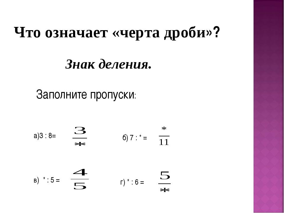 Что означает «черта дроби»? Знак деления. Заполните пропуски: а)3 : 8= б) 7 :...