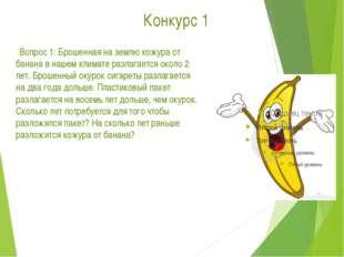 Конкурс 1      Вопрос 1: Брошенная на землю кожура от банана в нашем климат