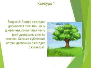 Конкурс 1 Вопрос 2: В мире ежегодно добывается 1600 млн. кв. м древесины, по