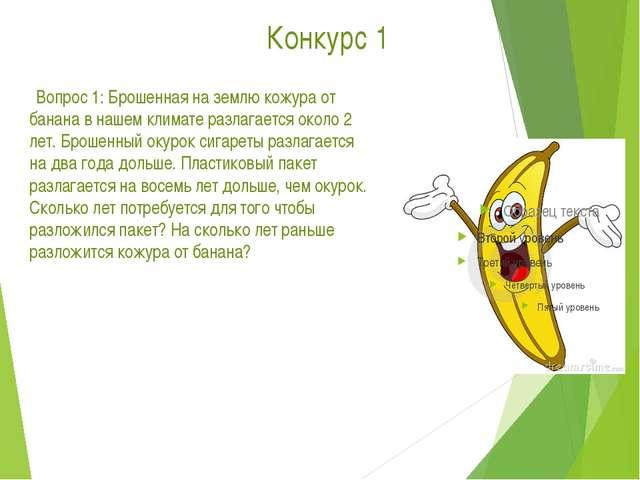 Конкурс 1      Вопрос 1: Брошенная на землю кожура от банана в нашем климат...