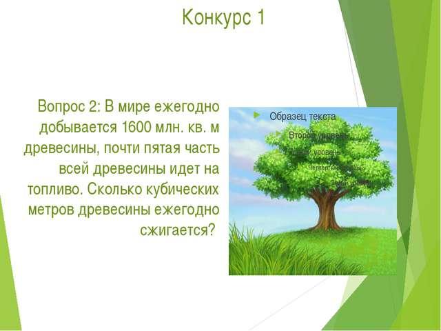 Конкурс 1 Вопрос 2: В мире ежегодно добывается 1600 млн. кв. м древесины, по...