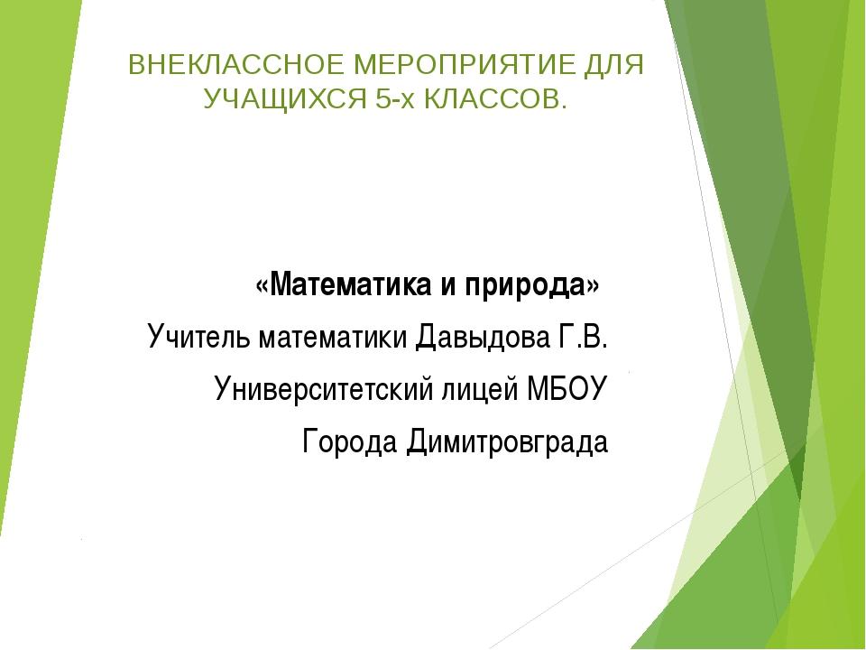 «Математика и природа»  Учитель математики Давыдова Г.В. Университетский ли...