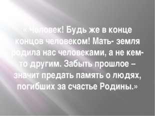 « Человек! Будь же в конце концов человеком! Мать- земля родила нас человекам