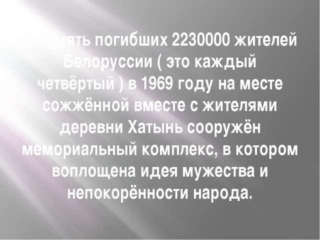 В память погибших 2230000 жителей Белоруссии ( это каждый четвёртый ) в 1969...