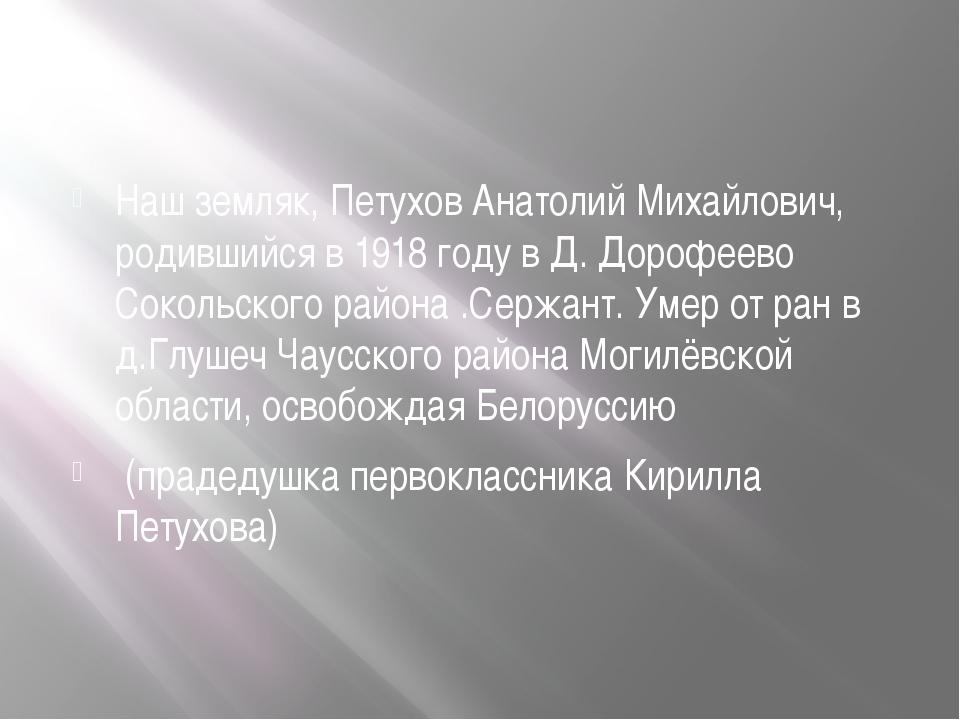 Наш земляк, Петухов Анатолий Михайлович, родившийся в 1918 году в Д. Дорофее...
