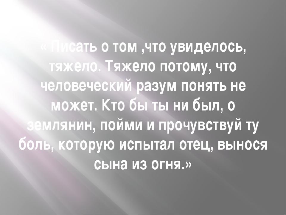 « Писать о том ,что увиделось, тяжело. Тяжело потому, что человеческий разум...