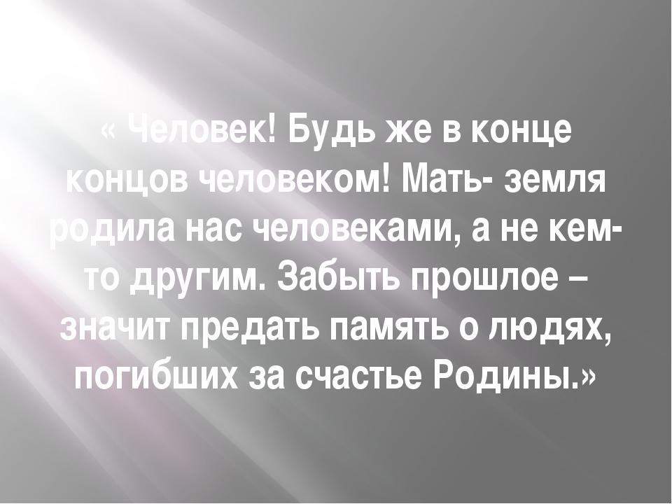 « Человек! Будь же в конце концов человеком! Мать- земля родила нас человекам...