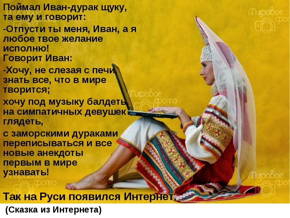 Поймал Иван-дурак щуку, та ему и говорит: Отпусти ты меня, Иван, а я любое тв...