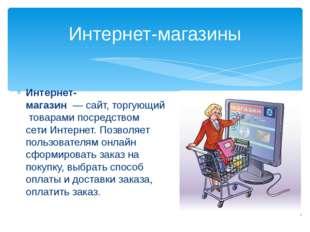 Интернет-магазин—сайт,торгующийтоварами посредством сетиИнтернет. Позво