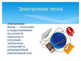 Электронная почта— технология и предоставляемые ею услуги по пересылке и по