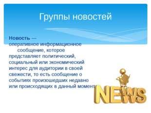 Группы новостей Новость— оперативноеинформационное сообщение, которое пред