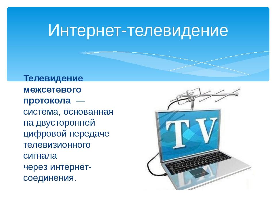 Телевидение межсетевого протокола— система, основанная на двусторонней цифр...