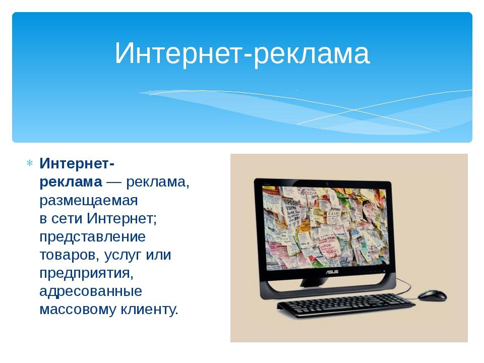 Интернет-реклама— реклама, размещаемая всетиИнтернет; представление товаро...