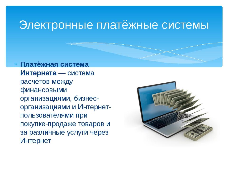 Платёжная система Интернета— система расчётов между финансовыми организациям...