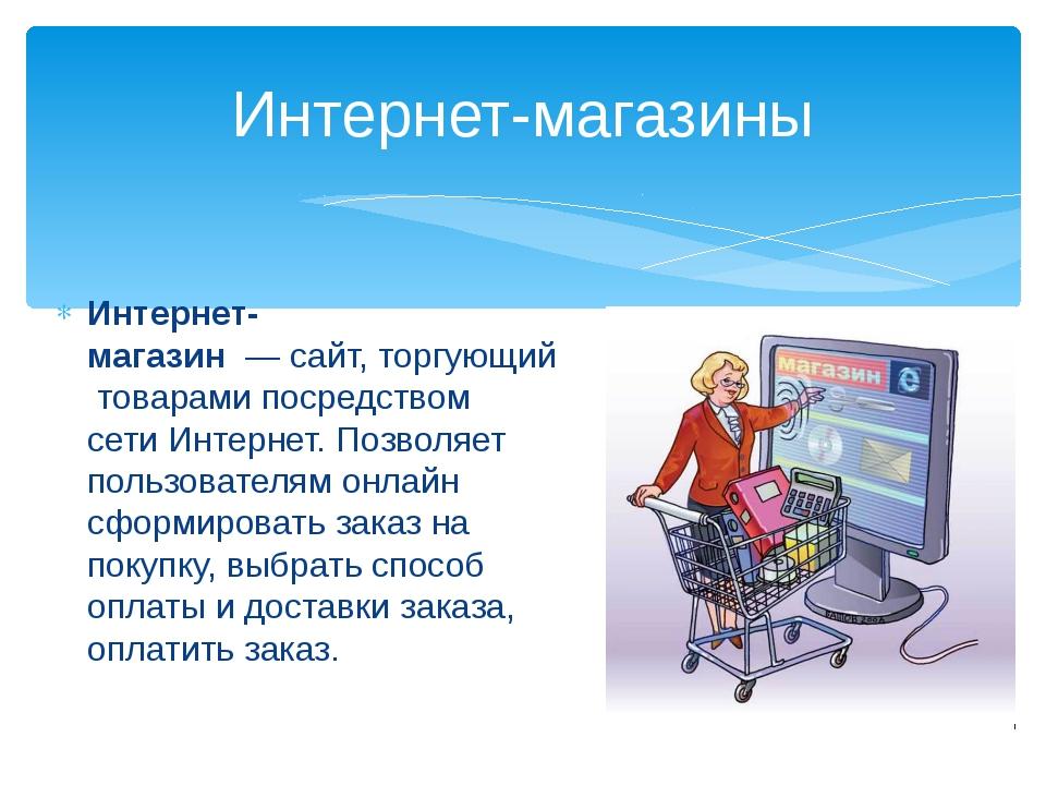 Интернет-магазин—сайт,торгующийтоварами посредством сетиИнтернет. Позво...