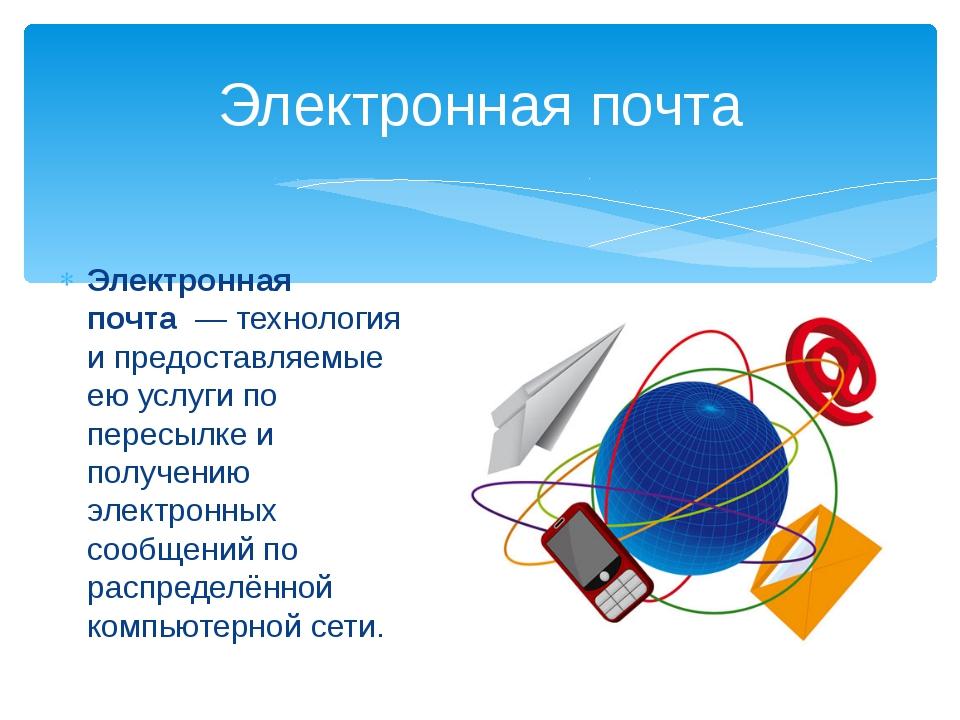 Электронная почта— технология и предоставляемые ею услуги по пересылке и по...