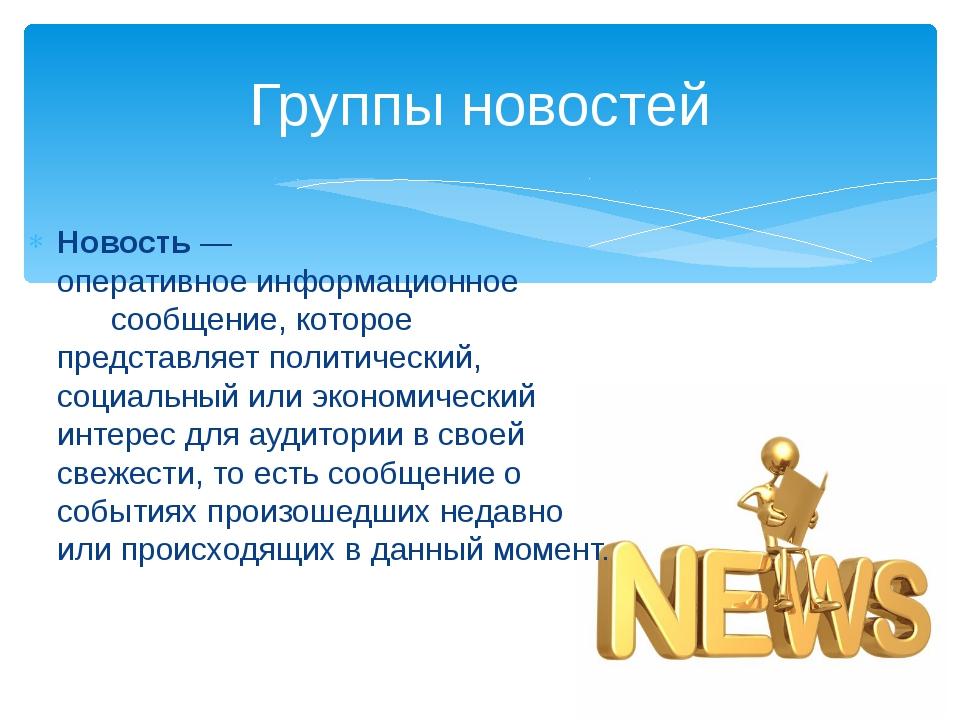 Группы новостей Новость— оперативноеинформационное сообщение, которое пред...