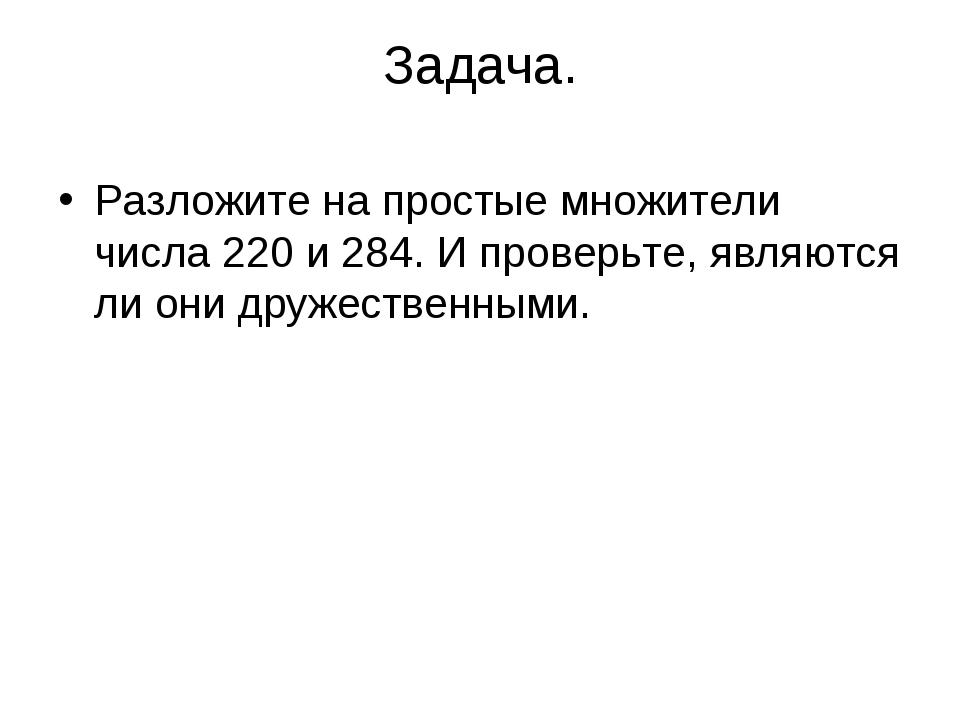 Задача. Разложите на простые множители числа 220 и 284. И проверьте, являются...