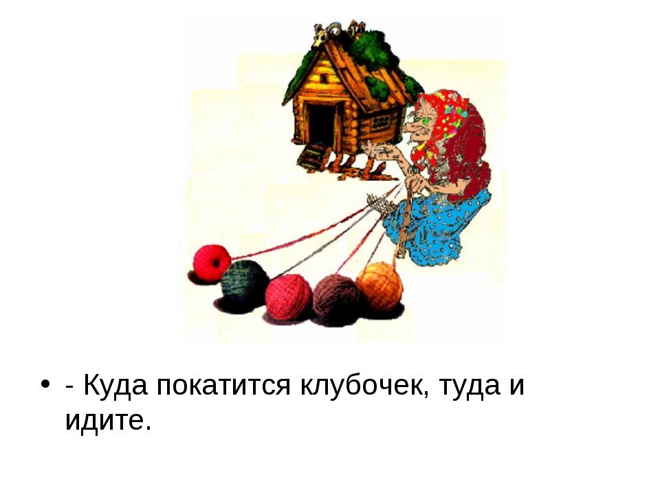 - Куда покатится клубочек, туда и идите.